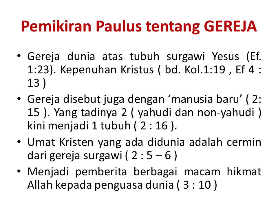 Pemikiran Paulus tentang GEREJA Gereja dunia atas tubuh surgawi Yesus (Ef. 1:23). Kepenuhan Kristus ( bd. Kol.1:19, Ef 4 : 13 ) Gereja disebut juga de