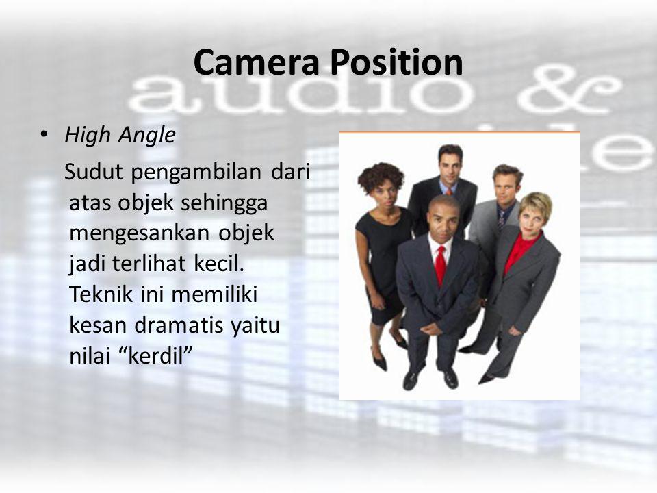 Camera Position High Angle Sudut pengambilan dari atas objek sehingga mengesankan objek jadi terlihat kecil. Teknik ini memiliki kesan dramatis yaitu