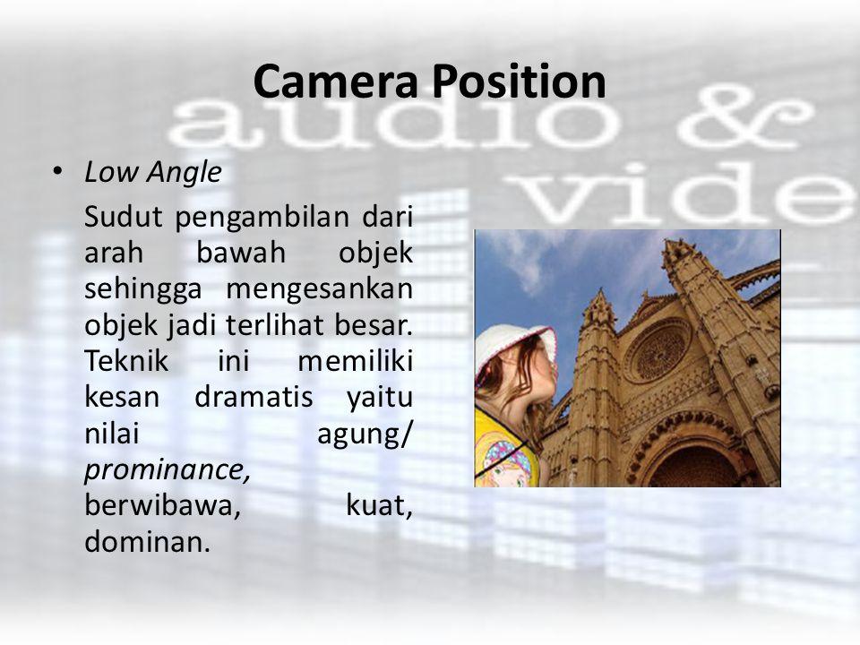 Camera Position Low Angle Sudut pengambilan dari arah bawah objek sehingga mengesankan objek jadi terlihat besar. Teknik ini memiliki kesan dramatis y
