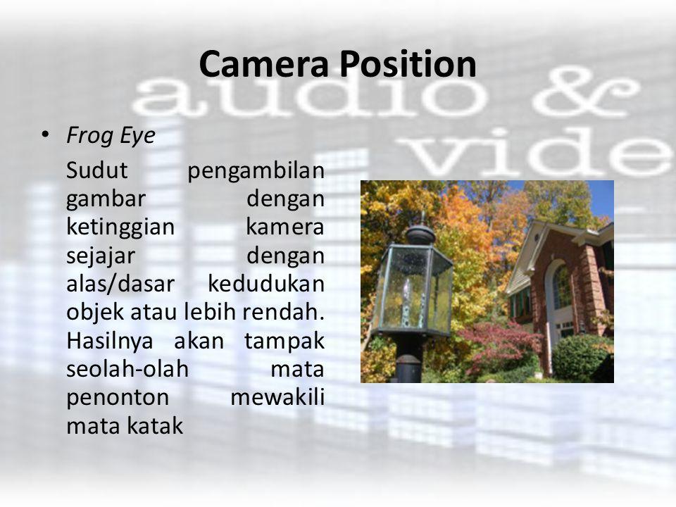 Camera Position Frog Eye Sudut pengambilan gambar dengan ketinggian kamera sejajar dengan alas/dasar kedudukan objek atau lebih rendah. Hasilnya akan