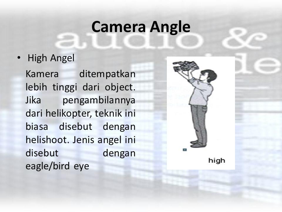 Camera Angle High Angel Kamera ditempatkan lebih tinggi dari object. Jika pengambilannya dari helikopter, teknik ini biasa disebut dengan helishoot. J