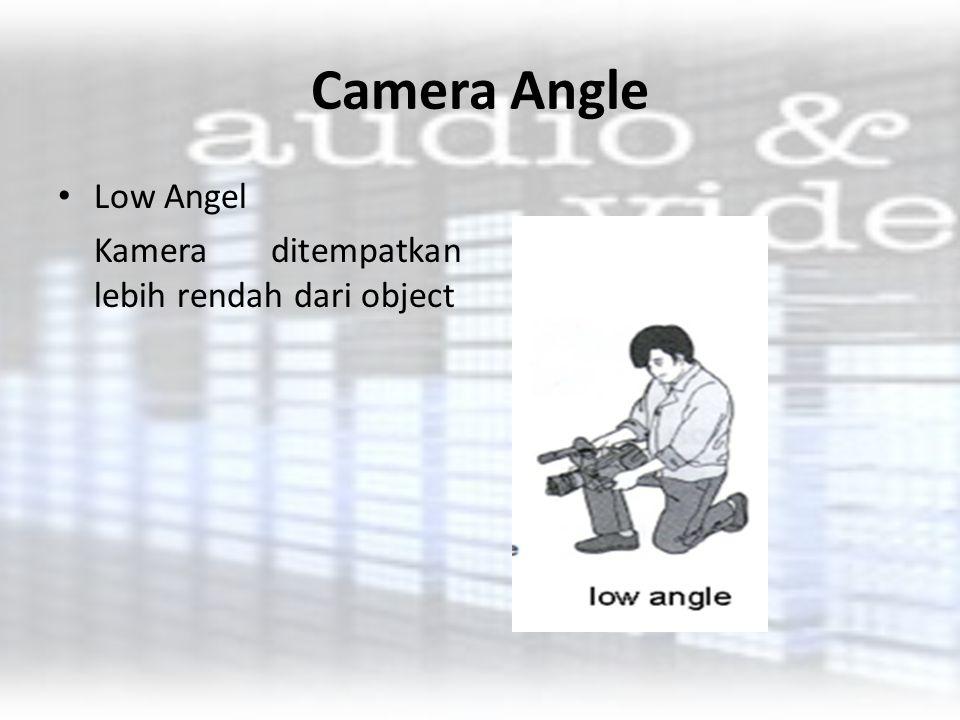 Camera Angle Low Angel Kamera ditempatkan lebih rendah dari object