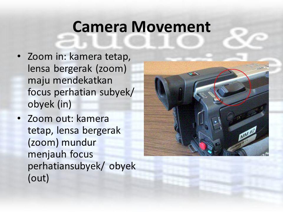 Camera Movement Zoom in: kamera tetap, lensa bergerak (zoom) maju mendekatkan focus perhatian subyek/ obyek (in) Zoom out: kamera tetap, lensa bergera