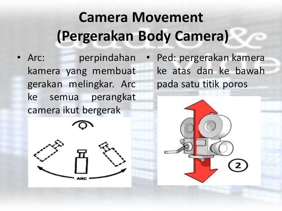 Camera Movement (Pergerakan Body Camera) Arc: perpindahan kamera yang membuat gerakan melingkar. Arc ke semua perangkat camera ikut bergerak Ped: perg
