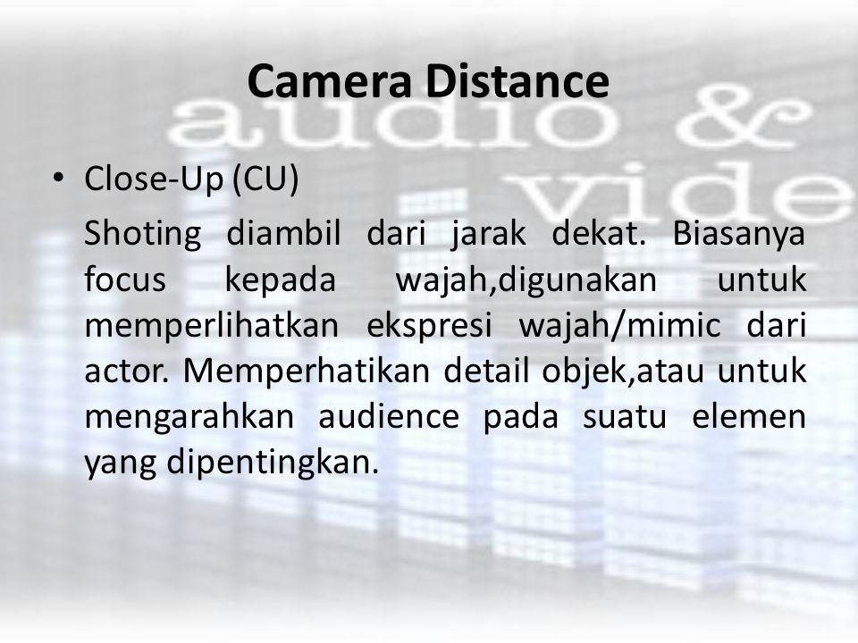 Camera Distance Close-Up (CU) Shoting diambil dari jarak dekat. Biasanya focus kepada wajah,digunakan untuk memperlihatkan ekspresi wajah/mimic dari a