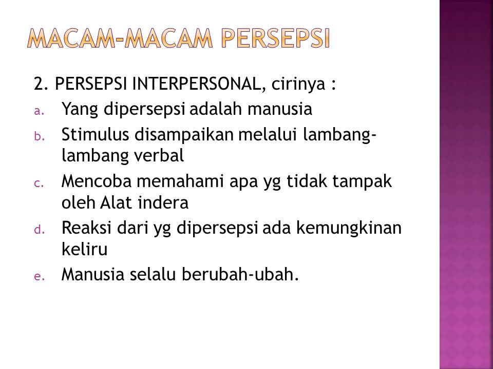 2. PERSEPSI INTERPERSONAL, cirinya : a. Yang dipersepsi adalah manusia b. Stimulus disampaikan melalui lambang- lambang verbal c. Mencoba memahami apa