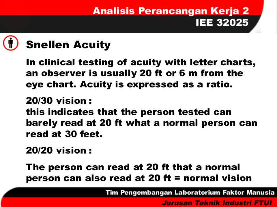 Snellen Acuity In clinical testing of acuity with letter charts, an observer is usually 20 ft or 6 m from the eye chart. Acuity is expressed as a rati