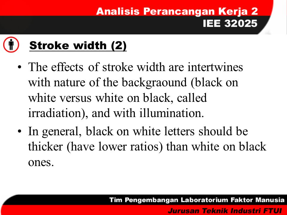 Stroke width (2) The effects of stroke width are intertwines with nature of the backgraound (black on white versus white on black, called irradiation)