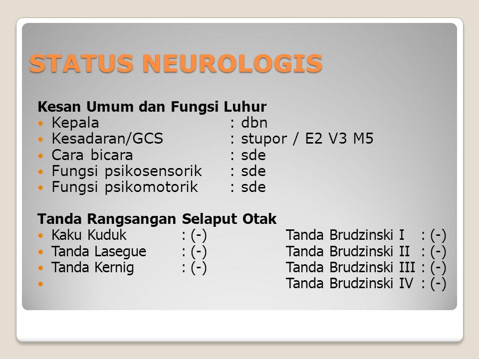 STATUS NEUROLOGIS Kesan Umum dan Fungsi Luhur Kepala: dbn Kesadaran/GCS: stupor / E2 V3 M5 Cara bicara : sde Fungsi psikosensorik: sde Fungsi psikomotorik: sde Tanda Rangsangan Selaput Otak Kaku Kuduk: (-) Tanda Brudzinski I: (-) Tanda Lasegue: (-) Tanda Brudzinski II: (-) Tanda Kernig: (-) Tanda Brudzinski III: (-) Tanda Brudzinski IV: (-)