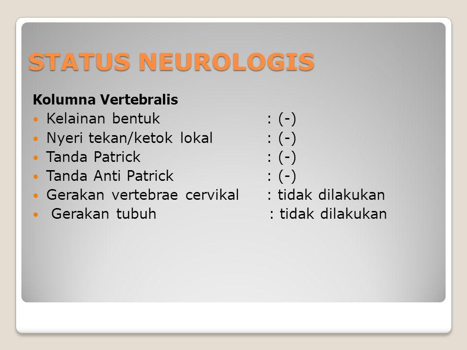STATUS NEUROLOGIS Kolumna Vertebralis Kelainan bentuk: (-) Nyeri tekan/ketok lokal: (-) Tanda Patrick: (-) Tanda Anti Patrick: (-) Gerakan vertebrae c