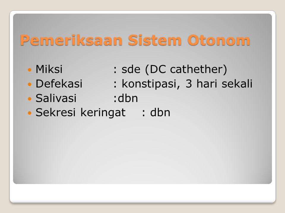 Pemeriksaan Sistem Otonom Miksi: sde (DC cathether) Defekasi: konstipasi, 3 hari sekali Salivasi:dbn Sekresi keringat: dbn