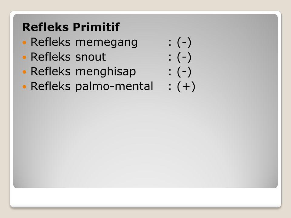 Refleks Primitif Refleks memegang: (-) Refleks snout: (-) Refleks menghisap: (-) Refleks palmo-mental: (+)