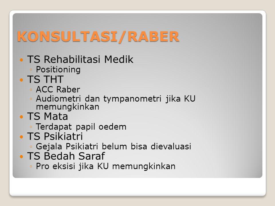 KONSULTASI/RABER TS Rehabilitasi Medik ◦Positioning TS THT ◦ACC Raber ◦Audiometri dan tympanometri jika KU memungkinkan TS Mata ◦Terdapat papil oedem