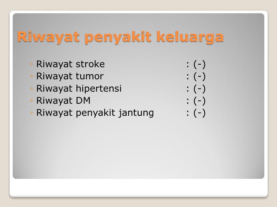 Riwayat penyakit keluarga ◦Riwayat stroke: (-) ◦Riwayat tumor: (-) ◦Riwayat hipertensi : (-) ◦Riwayat DM: (-) ◦Riwayat penyakit jantung: (-)