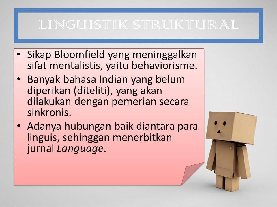 LINGUISTIK STRUKTURAL Sikap Bloomfield yang meninggalkan sifat mentalistis, yaitu behaviorisme.