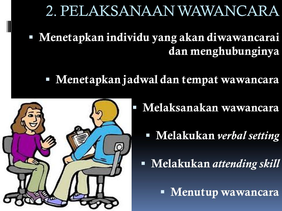 2. PELAKSANAAN WAWANCARA  Menetapkan individu yang akan diwawancarai dan menghubunginya  Menetapkan jadwal dan tempat wawancara  Melaksanakan wawan