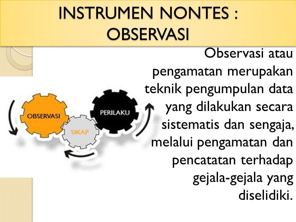 INSTRUMEN NONTES : OBSERVASI Observasi atau pengamatan merupakan teknik pengumpulan data yang dilakukan secara sistematis dan sengaja, melalui pengama