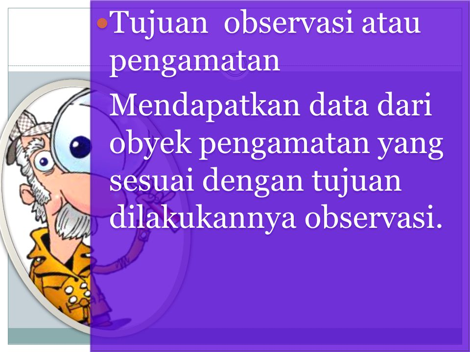 Tujuan observasi atau pengamatan Mendapatkan data dari obyek pengamatan yang sesuai dengan tujuan dilakukannya observasi. Tujuan observasi atau pengam