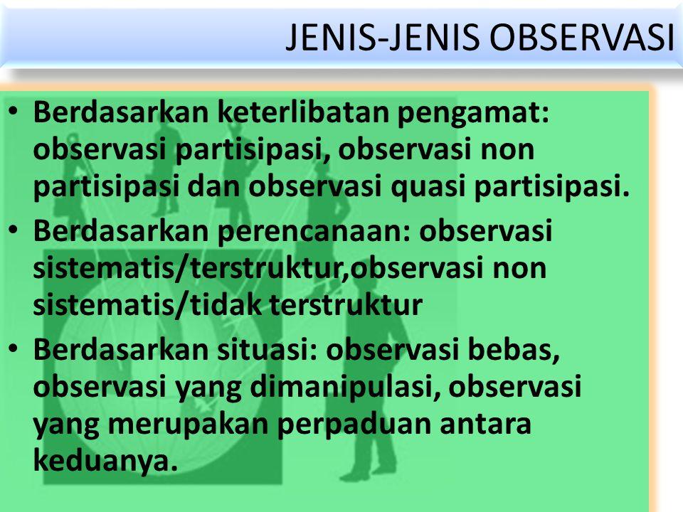 JENIS-JENIS OBSERVASI Berdasarkan keterlibatan pengamat: observasi partisipasi, observasi non partisipasi dan observasi quasi partisipasi. Berdasarkan