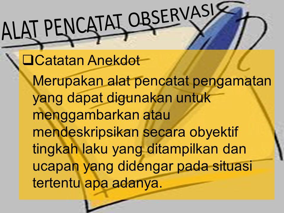  Catatan Anekdot Merupakan alat pencatat pengamatan yang dapat digunakan untuk menggambarkan atau mendeskripsikan secara obyektif tingkah laku yang ditampilkan dan ucapan yang didengar pada situasi tertentu apa adanya.