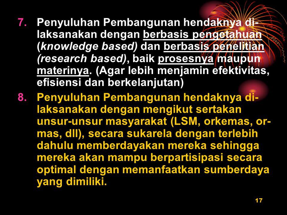 17 7.Penyuluhan Pembangunan hendaknya di- laksanakan dengan berbasis pengetahuan (knowledge based) dan berbasis penelitian (research based), baik prosesnya maupun materinya.