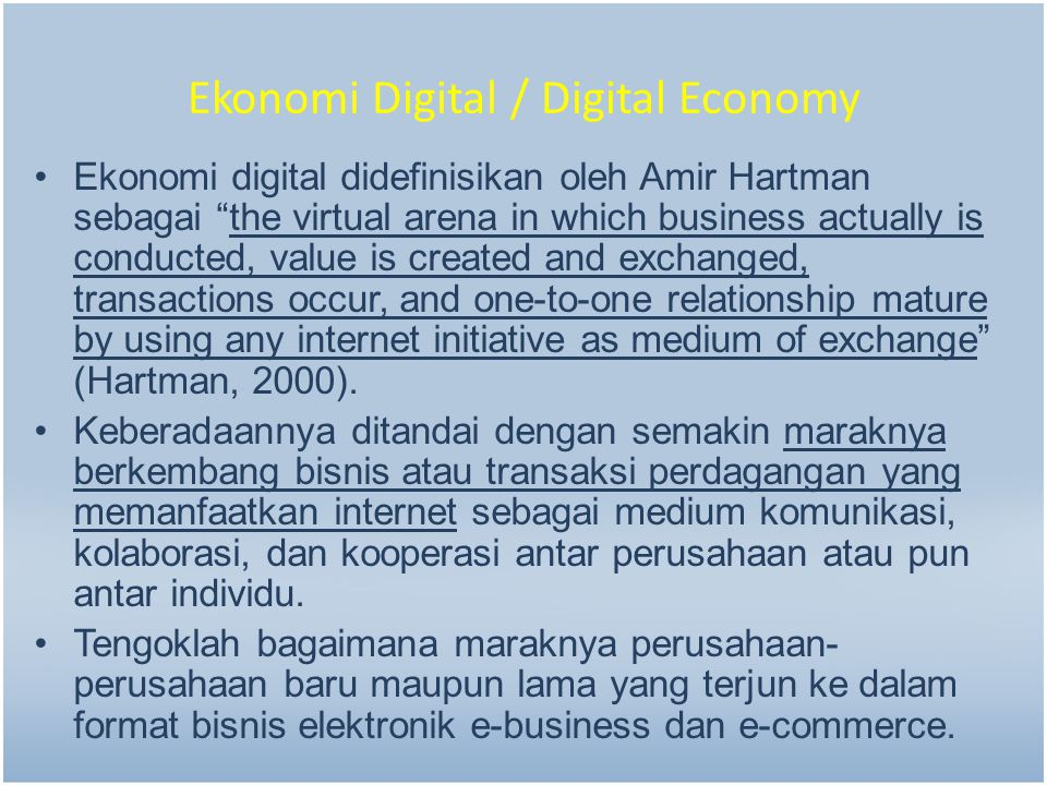 "Ekonomi Digital / Digital Economy Ekonomi digital didefinisikan oleh Amir Hartman sebagai ""the virtual arena in which business actually is conducted,"