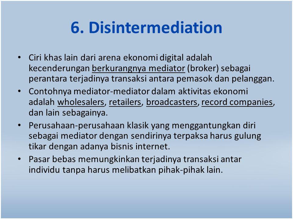 6. Disintermediation Ciri khas lain dari arena ekonomi digital adalah kecenderungan berkurangnya mediator (broker) sebagai perantara terjadinya transa
