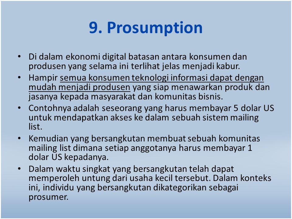 9. Prosumption Di dalam ekonomi digital batasan antara konsumen dan produsen yang selama ini terlihat jelas menjadi kabur. Hampir semua konsumen tekno