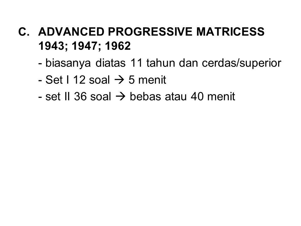 C.ADVANCED PROGRESSIVE MATRICESS 1943; 1947; 1962 - biasanya diatas 11 tahun dan cerdas/superior - Set I 12 soal  5 menit - set II 36 soal  bebas at