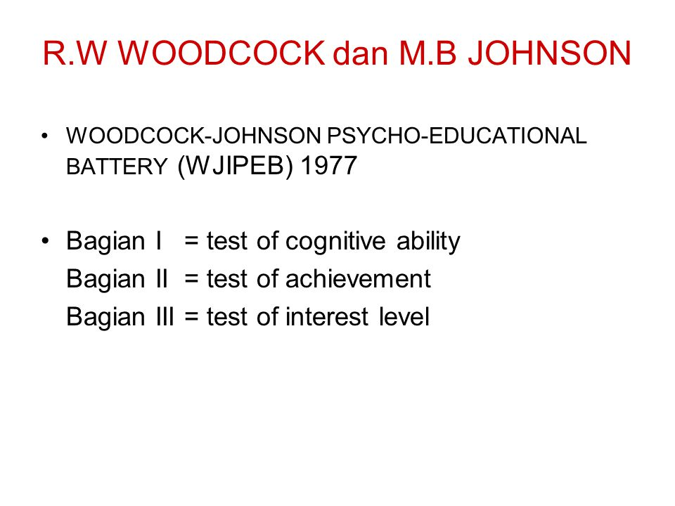 R.W WOODCOCK dan M.B JOHNSON WOODCOCK-JOHNSON PSYCHO-EDUCATIONAL BATTERY (WJIPEB) 1977 Bagian I = test of cognitive ability Bagian II = test of achiev
