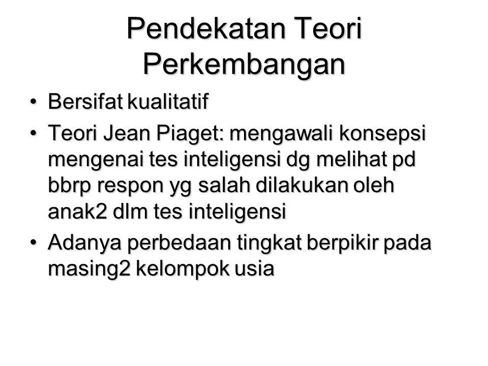 Pendekatan Teori Perkembangan Bersifat kualitatifBersifat kualitatif Teori Jean Piaget: mengawali konsepsi mengenai tes inteligensi dg melihat pd bbrp