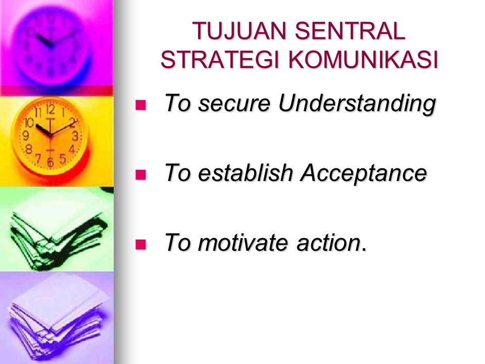 TUJUAN SENTRAL STRATEGI KOMUNIKASI To secure Understanding To secure Understanding To establish Acceptance To establish Acceptance To motivate action.