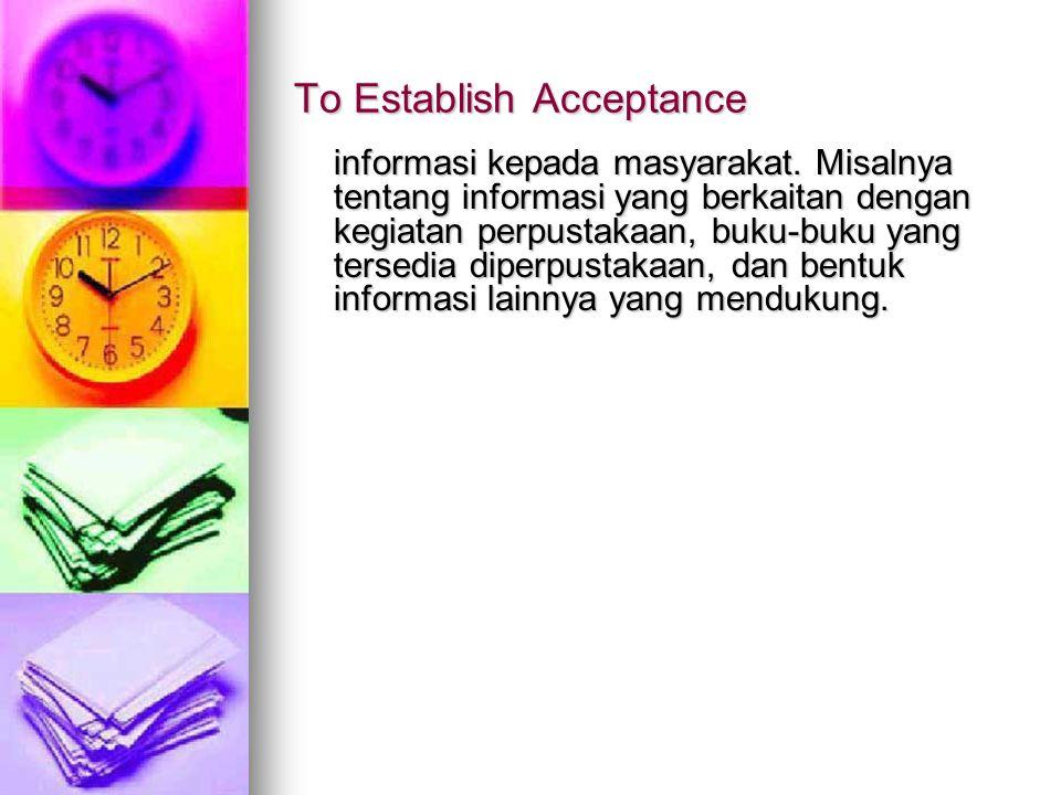 To Establish Acceptance informasi kepada masyarakat. Misalnya tentang informasi yang berkaitan dengan kegiatan perpustakaan, buku-buku yang tersedia d