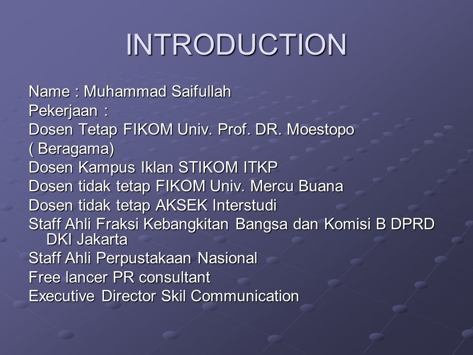 INTRODUCTION Name : Muhammad Saifullah Pekerjaan : Dosen Tetap FIKOM Univ. Prof. DR. Moestopo ( Beragama) Dosen Kampus Iklan STIKOM ITKP Dosen tidak t