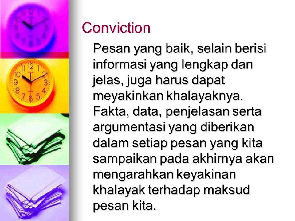 Conviction Pesan yang baik, selain berisi informasi yang lengkap dan jelas, juga harus dapat meyakinkan khalayaknya. Fakta, data, penjelasan serta arg