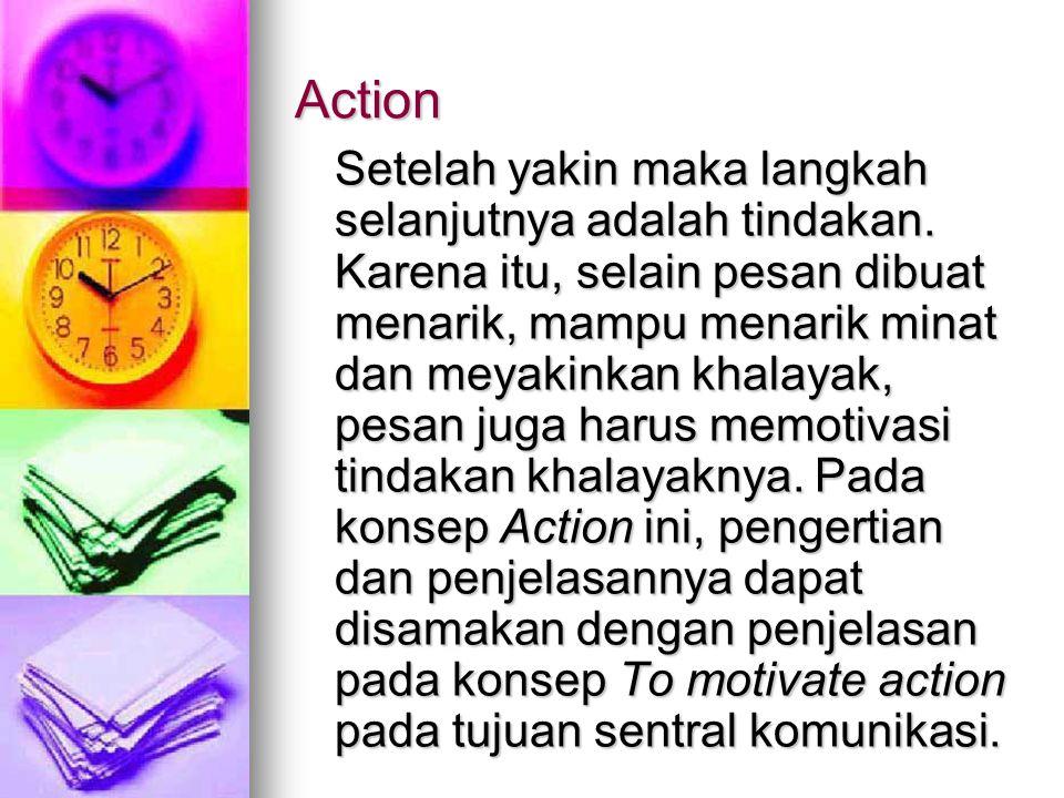 Action Setelah yakin maka langkah selanjutnya adalah tindakan. Karena itu, selain pesan dibuat menarik, mampu menarik minat dan meyakinkan khalayak, p