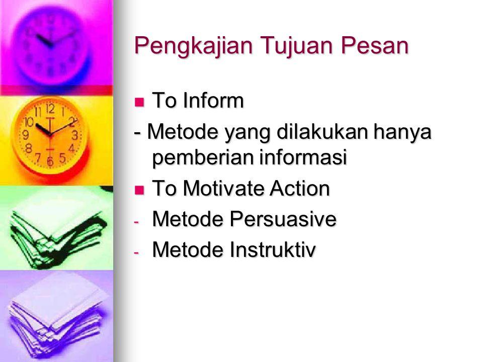 Pengkajian Tujuan Pesan To Inform To Inform - Metode yang dilakukan hanya pemberian informasi To Motivate Action To Motivate Action - Metode Persuasive - Metode Instruktiv