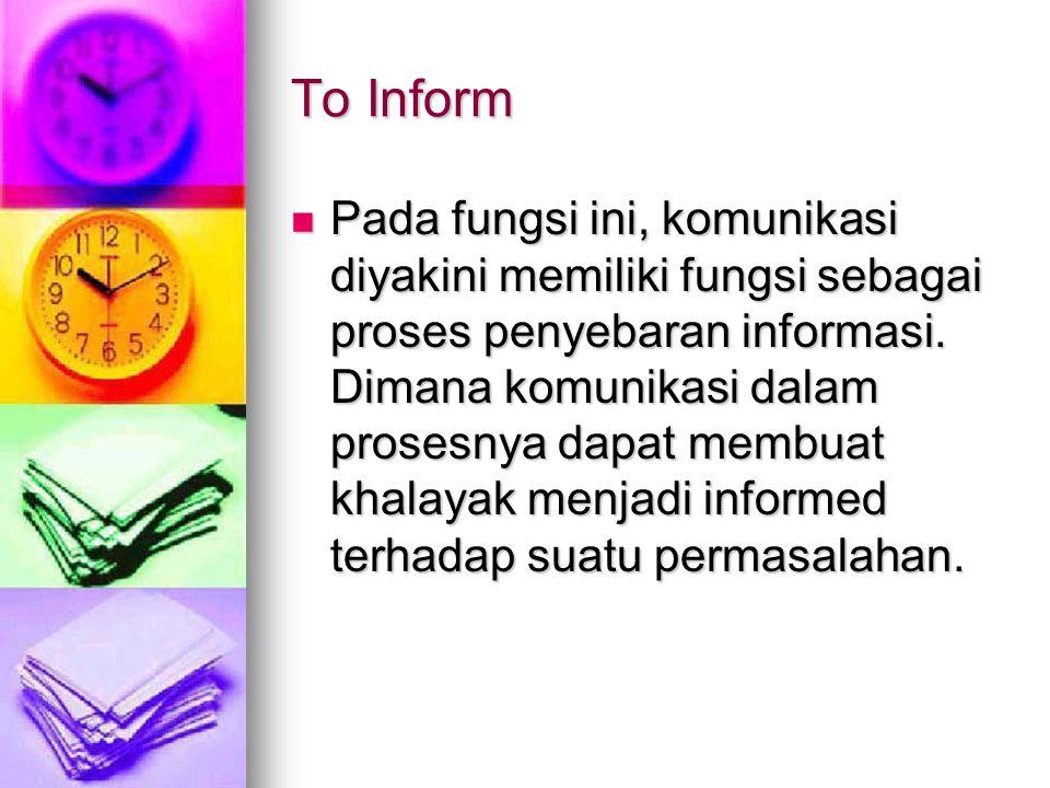 To Inform Pada fungsi ini, komunikasi diyakini memiliki fungsi sebagai proses penyebaran informasi.