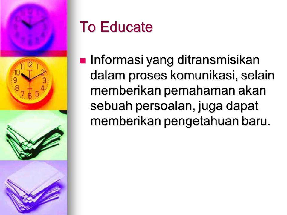 To Educate Informasi yang ditransmisikan dalam proses komunikasi, selain memberikan pemahaman akan sebuah persoalan, juga dapat memberikan pengetahuan baru.