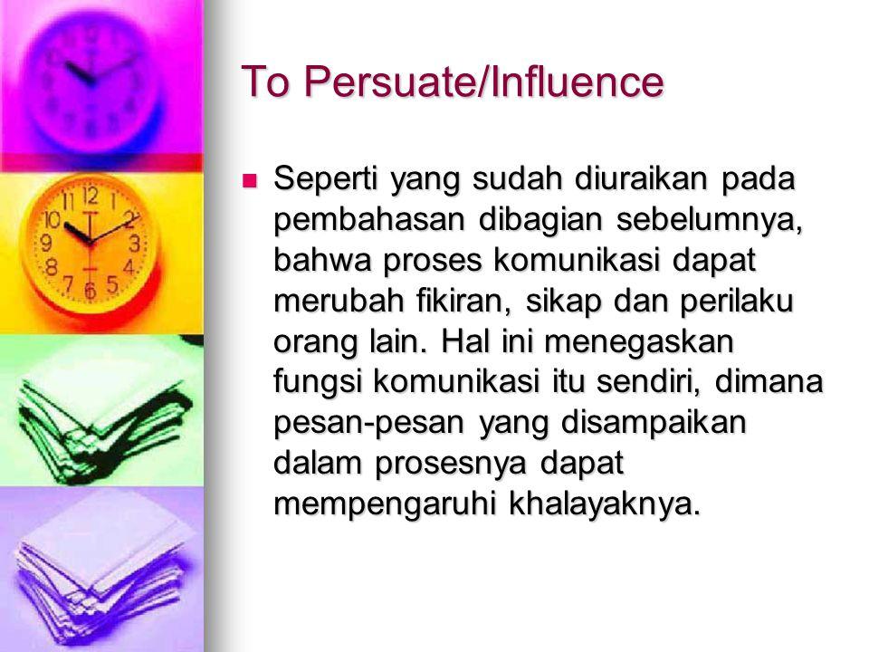 To Persuate/Influence Seperti yang sudah diuraikan pada pembahasan dibagian sebelumnya, bahwa proses komunikasi dapat merubah fikiran, sikap dan perilaku orang lain.