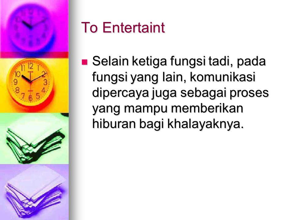 To Entertaint Selain ketiga fungsi tadi, pada fungsi yang lain, komunikasi dipercaya juga sebagai proses yang mampu memberikan hiburan bagi khalayaknya.