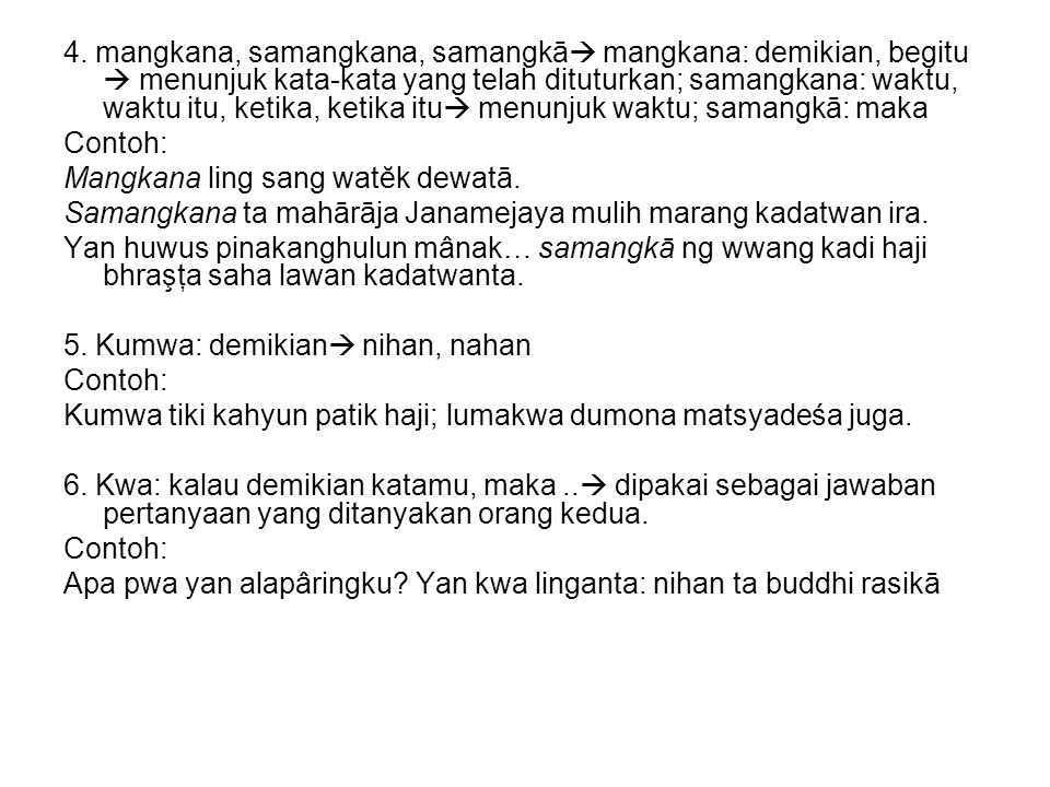 4. mangkana, samangkana, samangkā  mangkana: demikian, begitu  menunjuk kata-kata yang telah dituturkan; samangkana: waktu, waktu itu, ketika, ketik