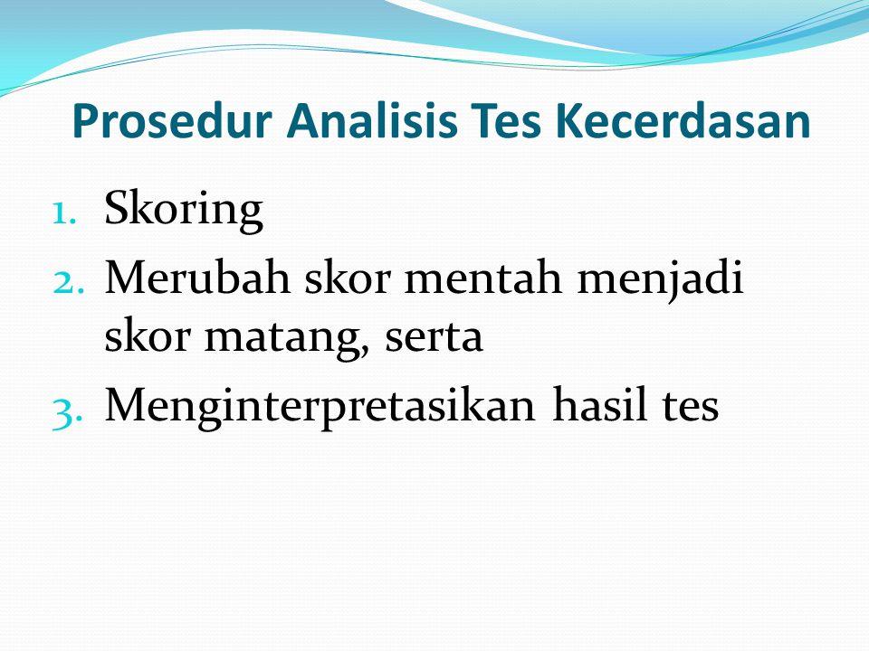 Prosedur Analisis Tes Kecerdasan 1. Skoring 2. Merubah skor mentah menjadi skor matang, serta 3. Menginterpretasikan hasil tes