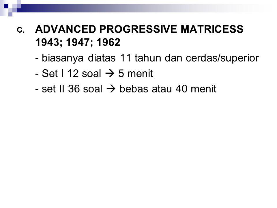C. ADVANCED PROGRESSIVE MATRICESS 1943; 1947; 1962 - biasanya diatas 11 tahun dan cerdas/superior - Set I 12 soal  5 menit - set II 36 soal  bebas a