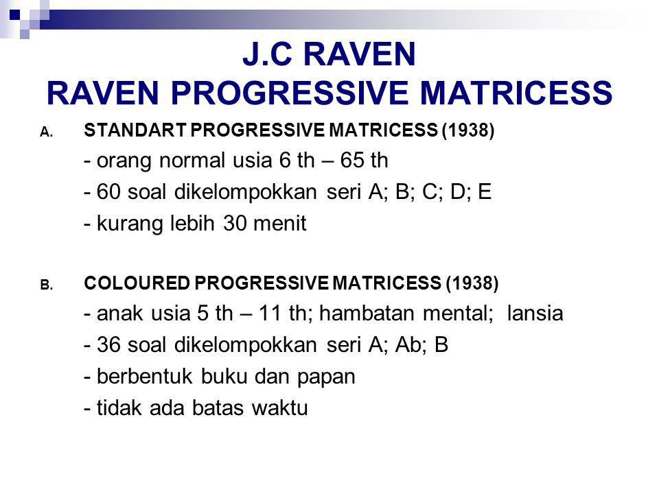 J.C RAVEN RAVEN PROGRESSIVE MATRICESS A. STANDART PROGRESSIVE MATRICESS (1938) - orang normal usia 6 th – 65 th - 60 soal dikelompokkan seri A; B; C;