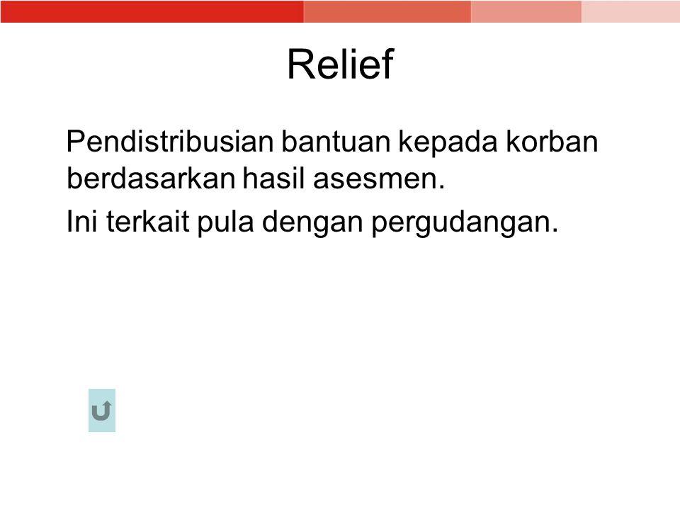Relief Pendistribusian bantuan kepada korban berdasarkan hasil asesmen. Ini terkait pula dengan pergudangan.