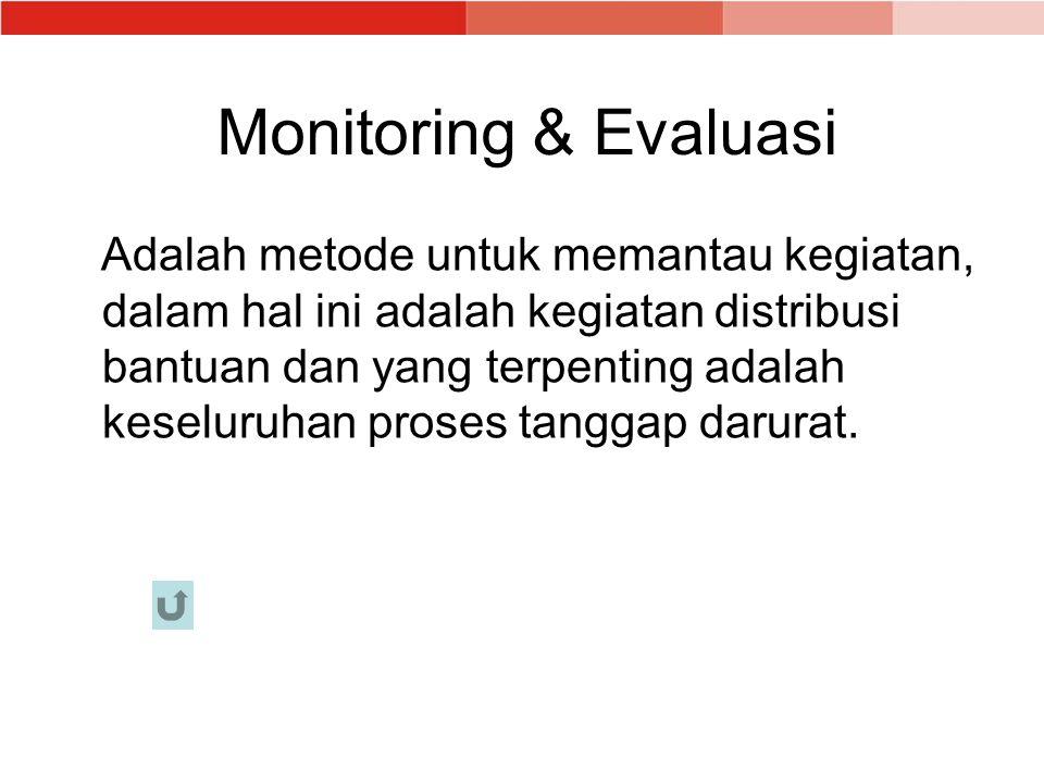 Monitoring & Evaluasi Adalah metode untuk memantau kegiatan, dalam hal ini adalah kegiatan distribusi bantuan dan yang terpenting adalah keseluruhan proses tanggap darurat.