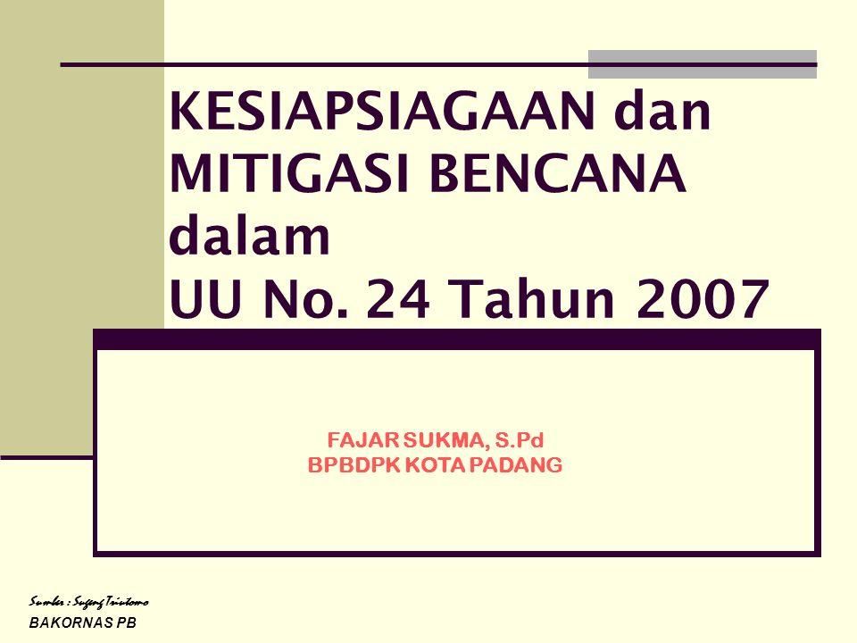 KESIAPSIAGAAN dan MITIGASI BENCANA dalam UU No. 24 Tahun 2007 Sumber : Sugeng Triutomo BAKORNAS PB FAJAR SUKMA, S.Pd BPBDPK KOTA PADANG