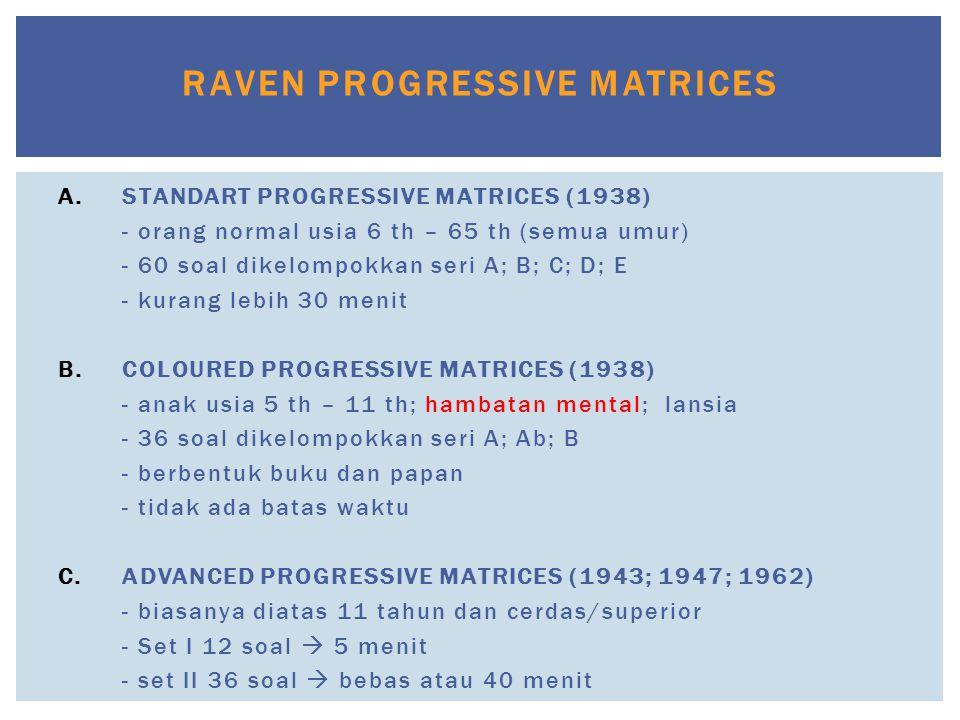 RAVEN PROGRESSIVE MATRICES A.STANDART PROGRESSIVE MATRICES (1938) - orang normal usia 6 th – 65 th (semua umur) - 60 soal dikelompokkan seri A; B; C;