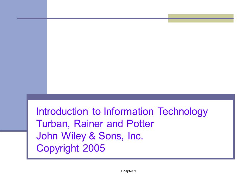 Chapter 5 Introduction to Information Technology Turban, Rainer and Potter John Wiley & Sons, Inc. Copyright 2005